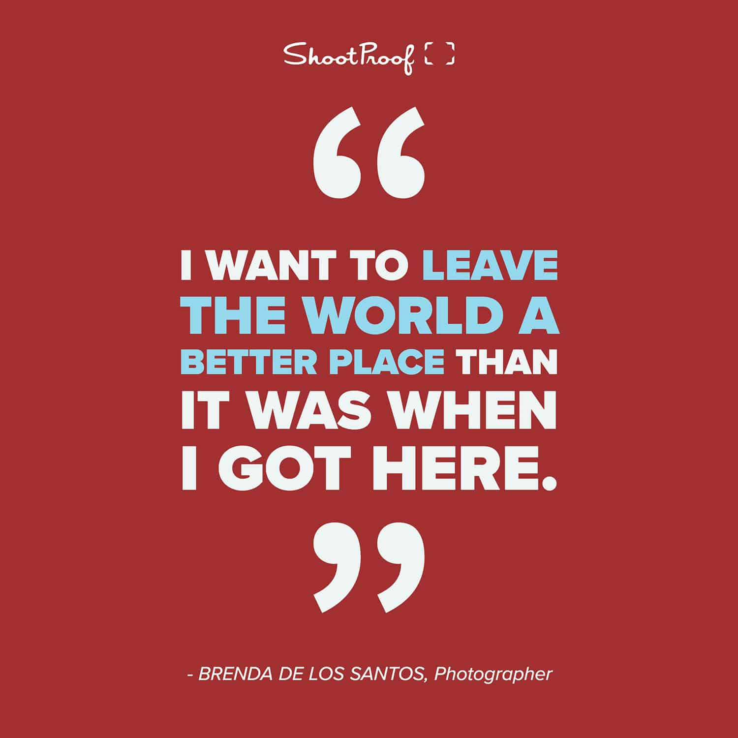 I want to leave the world a better place than it was when I got here. - Brenda De Los Santos