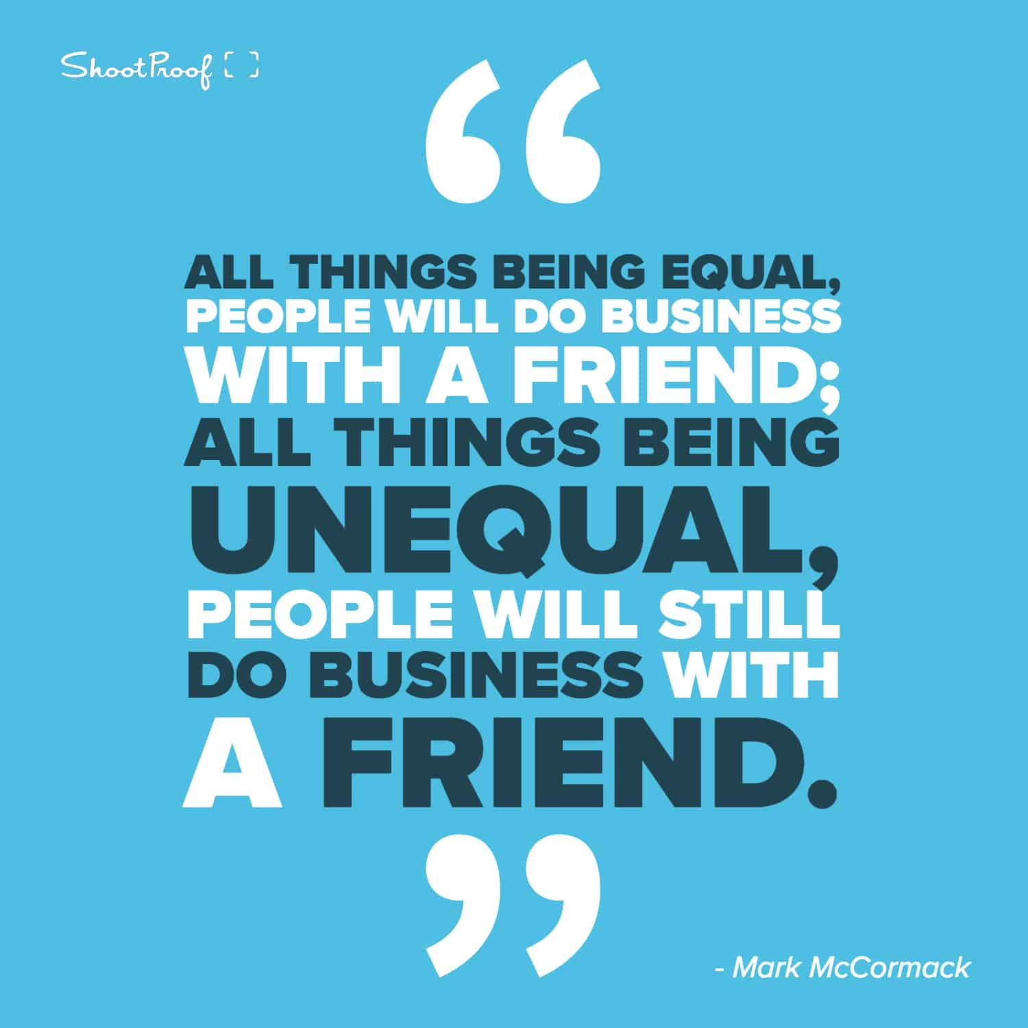 """""""All things being equal, people will do business with a friend; all things being unequal, people will still do business with a friend."""" - Mark McCormack"""